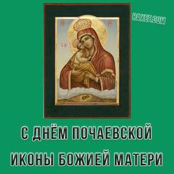 С ДНЕМ ПОЧАЕВСКОЙ ИКОНЫ БОЖИЕЙ МАТЕРИ!