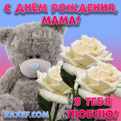 С днем рождения, мама! Я тебя люблю! Открытка с белыми розами! Розы! Мишка Тедди!