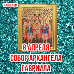 8 апреля - Собора Архангела Гавриила! Икона Собора Архангела Гавриила!