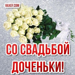 Открытка маме невесты! Поздравление со свадьбой дочери! Белые розы! С днём свадьбы доченьки!